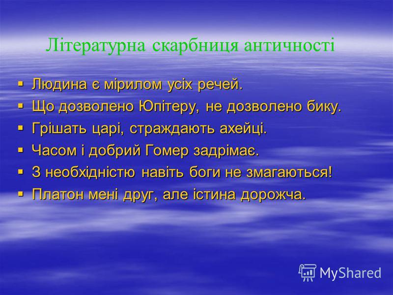 Літературна скарбниця античності Людина є мірилом усіх речей. Людина є мірилом усіх речей. Що дозволено Юпітеру, не дозволено бику. Що дозволено Юпітеру, не дозволено бику. Грішать царі, страждають ахейці. Грішать царі, страждають ахейці. Часом і доб
