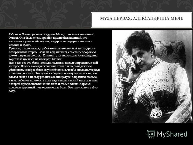 МУЗА ПЕРВАЯ : АЛЕКСАНДРИНА МЕЛЕ Габриэль Элеонора Александрина Меле, привлекла внимание Эмиля. Она была очень яркой и красивой женщиной, что называется умела себя подать, недаром ее портреты писали и Сезанн, и Моне. Крепкая, пышнотелая, грубовато - п
