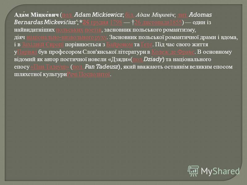 Адам Міцкевич ( пол. Adam Mickiewicz; біл. Адам Міцкевіч ; лит. Adomas Bernardas Mickevi č ius'; *24 грудня 1798 26 листопада 1855) один із найвидатніших польських поетів, засновник польського романтизму, діяч національно - визвольного руху. Засновни