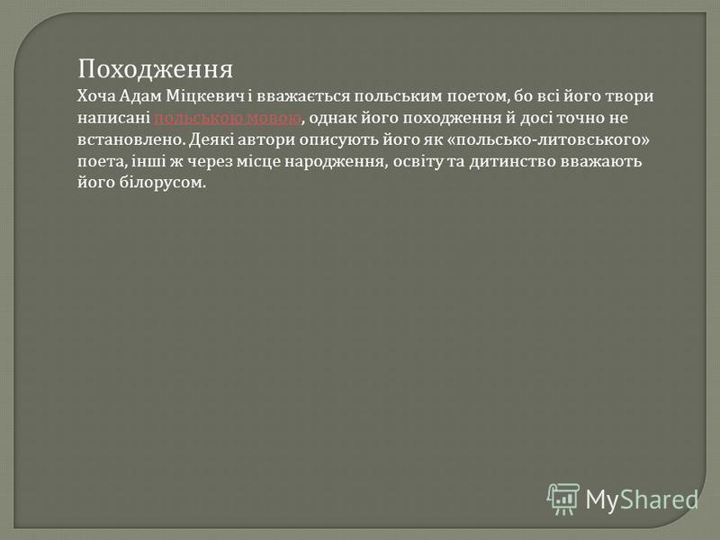Походження Хоча Адам Міцкевич і вважається польським поетом, бо всі його твори написані польською мовою, однак його походження й досі точно не встановлено. Деякі автори описують його як « польсько - литовського » поета, інші ж через місце народження,