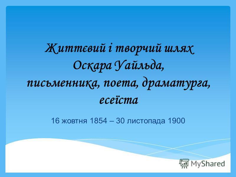 Життєвий і творчий шлях Оскара Уайльда, письменника, поета, драматурга, есеїста 16 жовтня 1854 – 30 листопада 1900