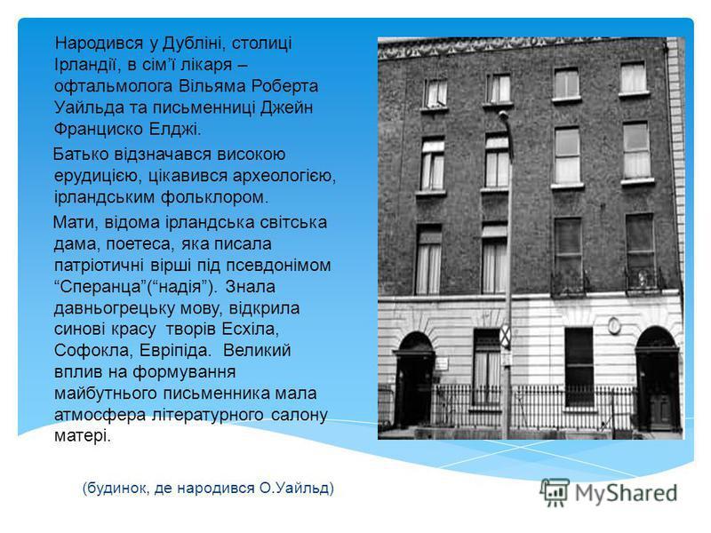 Народився у Дубліні, столиці Ірландії, в сімї лікаря – офтальмолога Вільяма Роберта Уайльда та письменниці Джейн Франциско Елджі. Батько відзначався високою ерудицією, цікавився археологією, ірландським фольклором. Мати, відома ірландська світська да
