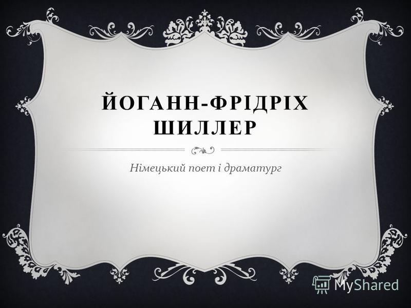 ЙОГАНН - ФРІДРІХ ШИЛЛЕР Німецький поет і драматург