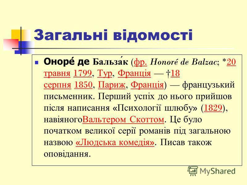 Загальні відомості Оноре́ де Бальза́к ( фр. Honoré de Balzac; *20 травня 1799, Тур, Франція 18 серпня 1850, Париж, Франція ) французький письменник. Перший успіх до нього прийшов після написання « Психології шлюбу » (1829), навіяногоВальтером Скоттом