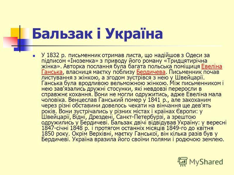 Бальзак і Україна У 1832 р. письменник отримав листа, що надійшов з Одеси за підписом «Іноземка» з приводу його роману «Тридцятирічна жінка». Авторка послання була багата польська поміщиця Евеліна Ганська, власниця маєтку поблизу Бердичева. Письменни