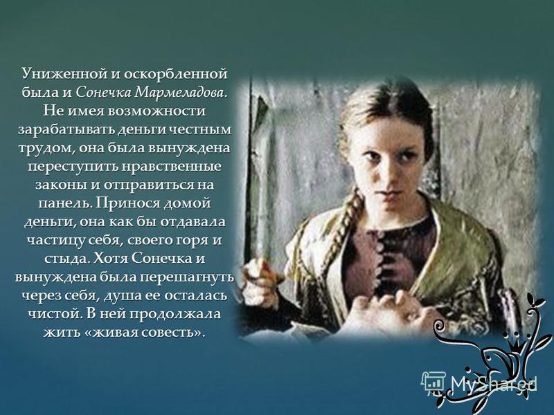 Униженной и оскорбленной была и Сонечка Мармеладова. Не имея возможности зарабатывать деньги честным трудом, она была вынуждена переступить нравственные законы и отправиться на панель. Принося домой деньги, она как бы отдавала частицу себя, своего го