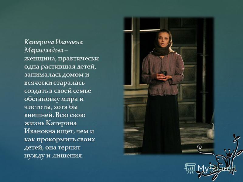 Катерина Ивановна Мармеладова – женщина, практически одна растившая детей, занималась домом и всячески старалась создать в своей семье обстановку мира и чистоты, хотя бы внешней. Всю свою жизнь Катерина Ивановна ищет, чем и как прокормить своих детей