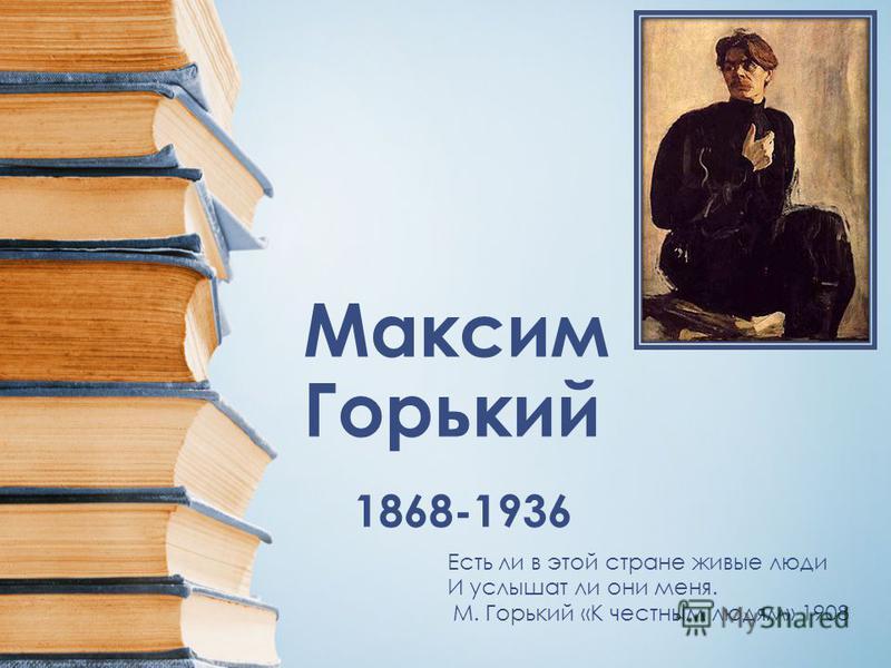 Максим Горький 1868-1936 Есть ли в этой стране живые люди И услышат ли они меня. М. Горький «К честным людям» 1908