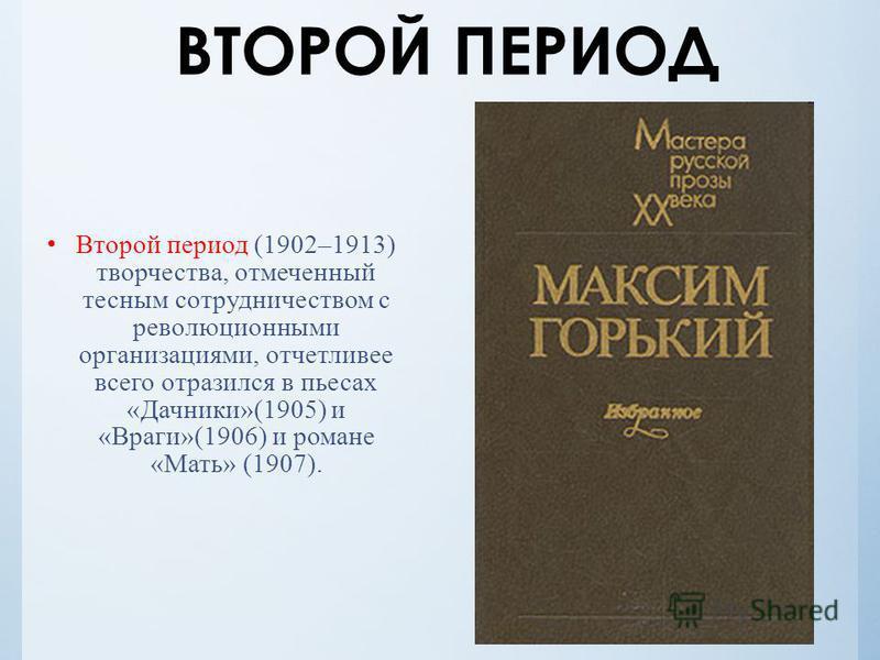 Второй период (1902–1913) творчества, отмеченный тесным сотрудничеством с революционными организациями, отчетливее всего отразился в пьесах «Дачники»(1905) и «Враги»(1906) и романе «Мать» (1907).