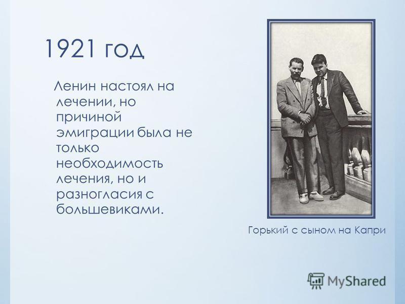 1921 год Ленин настоял на лечении, но причиной эмиграции была не только необходимость лечения, но и разногласия с большевиками. Горький с сыном на Капри