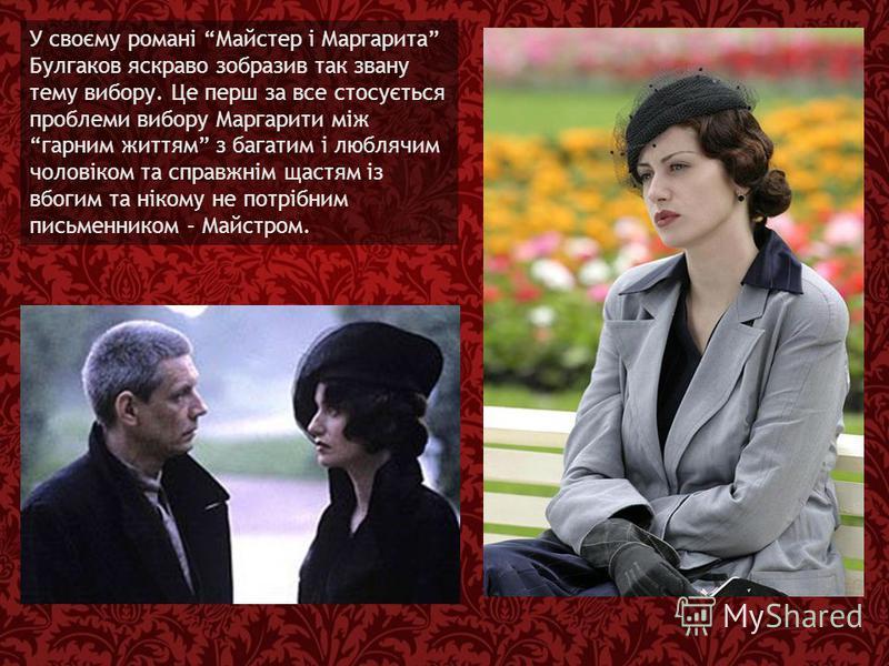 У своєму романі Майстер і Маргарита Булгаков яскраво зобразив так звану тему вибору. Це перш за все стосується проблеми вибору Маргарити між гарним життям з багатим і люблячим чоловіком та справжнім щастям із вбогим та нікому не потрібним письменнико