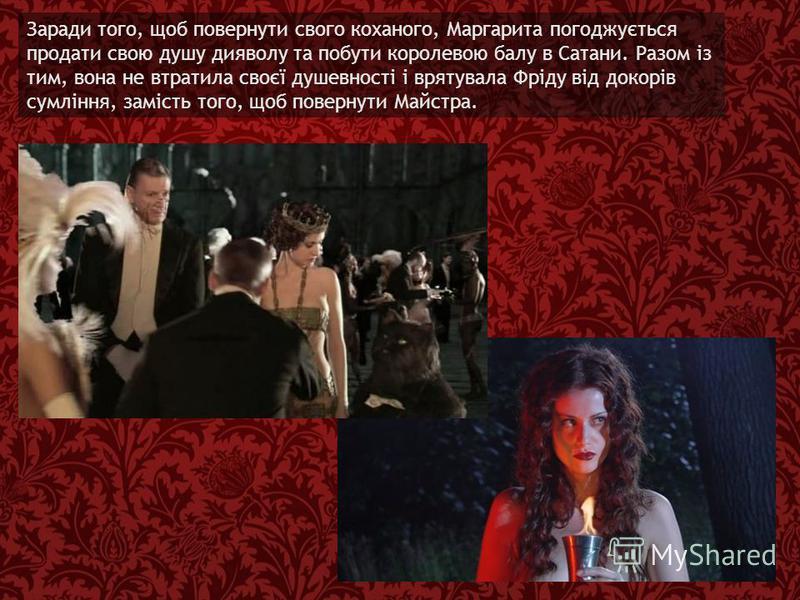 Заради того, щоб повернути свого коханого, Маргарита погоджується продати свою душу дияволу та побути королевою балу в Сатани. Разом із тим, вона не втратила своєї душевності і врятувала Фріду від докорів сумління, замість того, щоб повернути Майстра