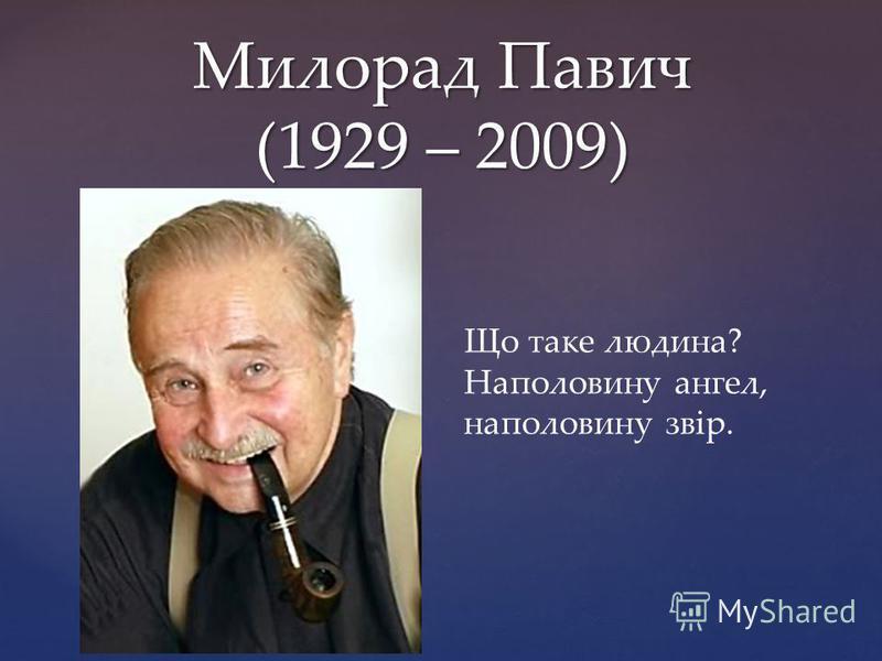 { Милорад Павич (1929 – 2009) Що таке людина? Наполовину ангел, наполовину звір.