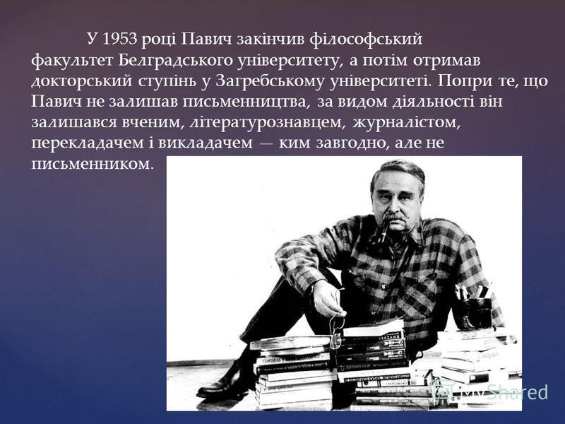 У 1953 році Павич закінчив філософський факультет Белградського університету, а потім отримав докторський ступінь у Загребському університеті. Попри те, що Павич не залишав письменництва, за видом діяльності він залишався вченим, літературознавцем, ж