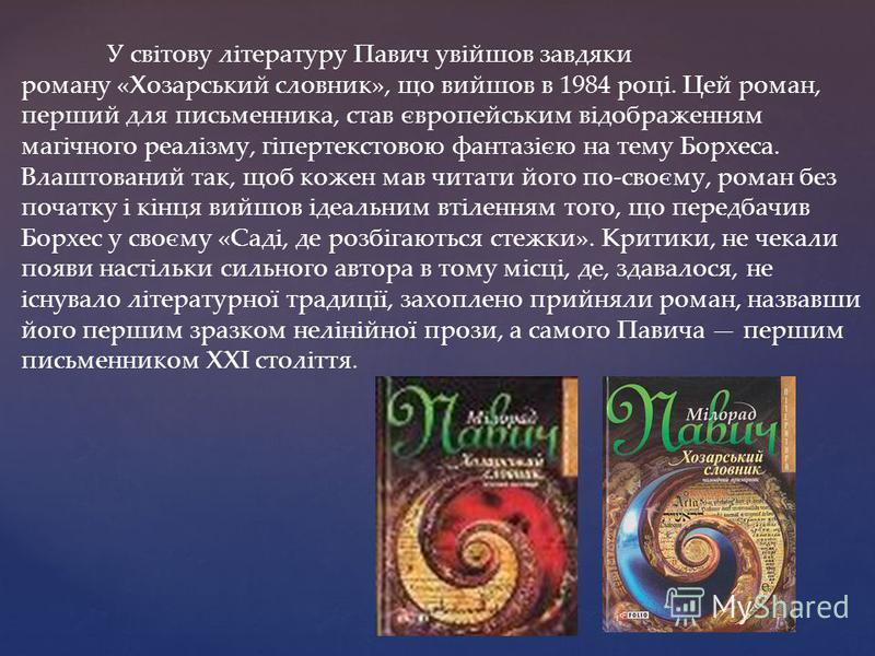 У світову літературу Павич увійшов завдяки роману «Хозарський словник», що вийшов в 1984 році. Цей роман, перший для письменника, став європейським відображенням магічного реалізму, гіпертекстовою фантазією на тему Борхеса. Влаштований так, щоб кожен