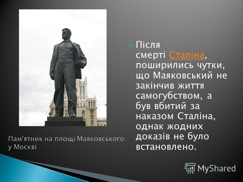 Після смерті Сталіна, поширились чутки, що Маяковський не закінчив життя самогубством, а був вбитий за наказом Сталіна, однак жодних доказів не було встановлено.Сталіна