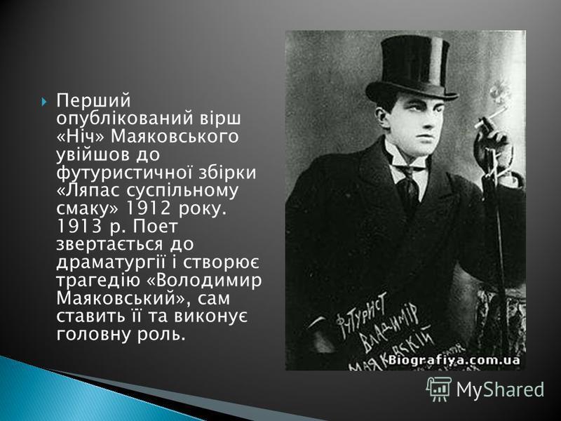 Перший опублікований вірш «Ніч» Маяковського увійшов до футуристичної збірки «Ляпас суспільному смаку» 1912 року. 1913 р. Поет звертається до драматургії і створює трагедію «Володимир Маяковський», сам ставить її та виконує головну роль.