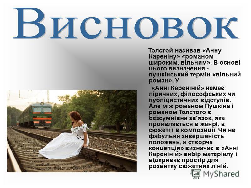 Толстой називав «Анну Кареніну» «романом широким, вільним». В основі цього визначення - пушкінський термін «вільний роман». У «Анні Кареніній» немає ліричних, філософських чи публіцистичних відступів. Але між романом Пушкіна і романом Толстого є безс