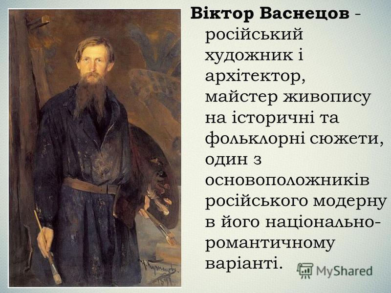 Віктор Васнецов - російський художник і архітектор, майстер живопису на історичні та фольклорні сюжети, один з основоположників російського модерну в його національно- романтичному варіанті.