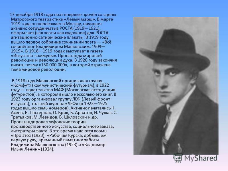17 декабря 1918 года поэт впервые прочёл со сцены Матросского театра стихи «Левый марш». В марте 1919 года он переезжает в Москву, начинает активно сотрудничать в РОСТА (19191921), оформляет (как поэт и как художник) для РОСТА агитационно-сатирически