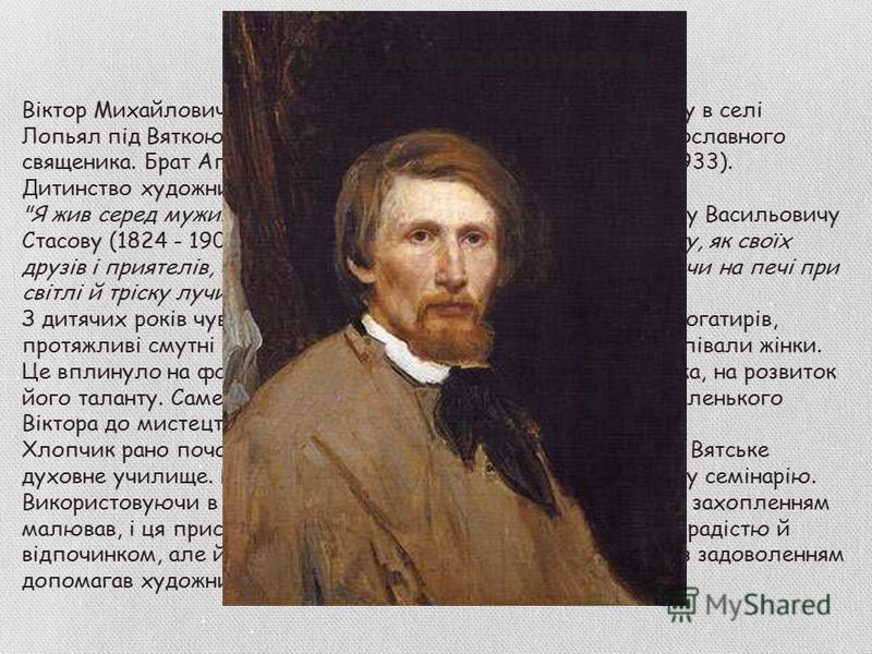 Віктор Михайлович Васнєцов народився 3 (15) травня 1848 року в селі Лопьял під Вяткою (нині - у Кіровській області), у родині православного священика. Брат Аполлінарія Михайловича Васнєцова (1856-1933). Дитинство художника пройшло в селі Рябове Вятсь