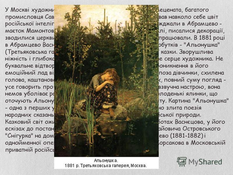 У Москві художник зближається з родиною відомого мецената, багатого промисловця Сави Івановича Мамонтова, який згрупував навколо себе цвіт російської інтелігенції. Улітку багато художників переїжджали в Абрамцево - маєток Мамонтова під Москвою, де ст