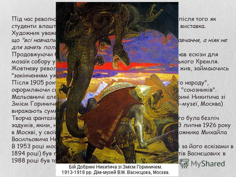 Неприязнь до політики Під час революції 1905 року Васнєцов вийшов з Академії, після того як студенти влаштували мітинг у залах, де розміщалася його виставка. Художник уважав, що