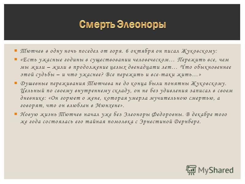 Тютчев в одну ночь поседел от горя. 6 октября он писал Жуковскому: «Есть ужасные годины в существовании человеческом… Пережить все, чем мы жили – жили в продолжение целых двенадцати лет… Что обыкновеннее этой судьбы – и что ужаснее? Все пережить и вс