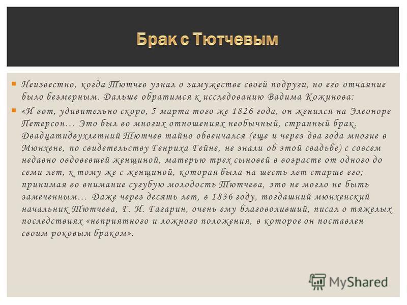 Неизвестно, когда Тютчев узнал о замужестве своей подруги, но его отчаяние было безмерным. Дальше обратимся к исследованию Вадима Кожинова: «И вот, удивительно скоро, 5 марта того же 1826 года, он женился на Элеоноре Петерсон… Это был во многих отнош