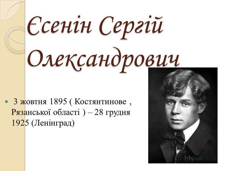 Єсенін Сергій Олександрович 3 жовтня 1895 ( Костянтинове, Рязанської області ) – 28 грудня 1925 (Ленінград)