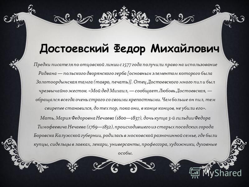 Предки писателя по отцовской линии с 1577 года получили право на использование Радвана польского дворянского герба [ основным элементом которого была Золотоордынская тамга ( тавро, печать )]. Отец Достоевского много пил и был чрезвычайно жесток. « Мо
