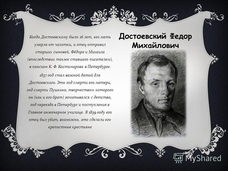 Когда Достоевскому было 16 лет, его мать умерла от чахотки, и отец отправил старших сыновей, Фёдора и Михаила ( впоследствии также ставшего писателем ), в пансион К. Ф. Костомарова в Петербурге. 1837 год стал важной датой для Достоевского. Это год см