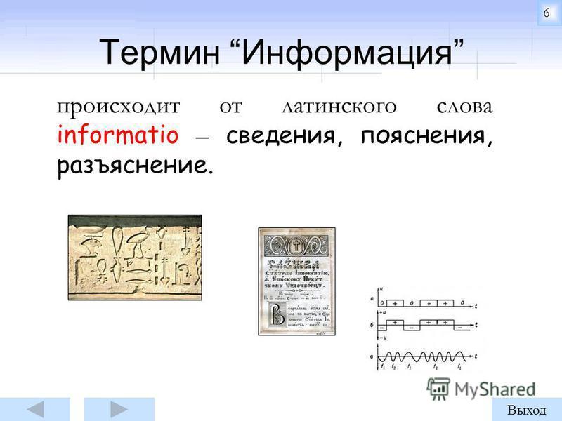 Термин Информация происходит от латинского слова informatio – сведения, пояснения, разъяснение. 6 Выход