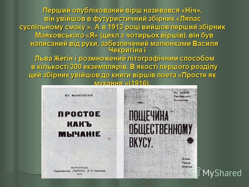 Перший опублікований вірш називався «Ніч», він увійшов в футуристичний збірник «Ляпас суспільному смаку ». А в 1913 році вийшов перший збірник Маяковського «Я» (цикл з чотирьох віршів). він був Маяковського «Я» (цикл з чотирьох віршів). він був напис