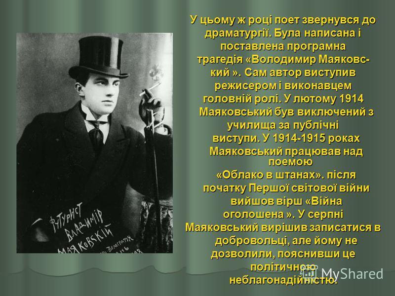 У цьому ж році поет звернувся до драматургії. Була написана і поставлена програмна трагедія «Володимир Маяковс- кий ». Сам автор виступив режисером і виконавцем головній ролі. У лютому 1914 Маяковський був виключений з Маяковський був виключений з уч