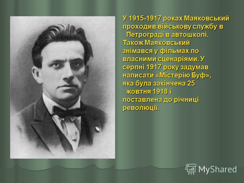 У 1915-1917 роках Маяковський проходив військову службу в Петрограді в автошколі. Петрограді в автошколі. Також Маяковський знімався у фільмах по власними сценаріями. У серпні 1917 року задумав написати «Містерію Буф», яка була закінчена 25 жовтня 19