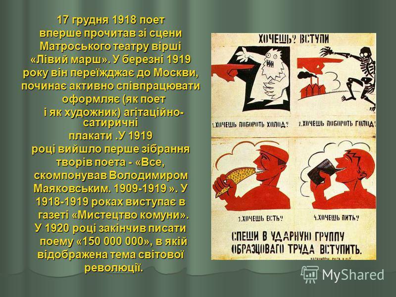 17 грудня 1918 поет вперше прочитав зі сцени Матроського театру вірші «Лівий марш». У березні 1919 року він переїжджає до Москви, починає активно співпрацювати оформляє (як поет оформляє (як поет і як художник) агітаційно- сатиричні і як художник) аг