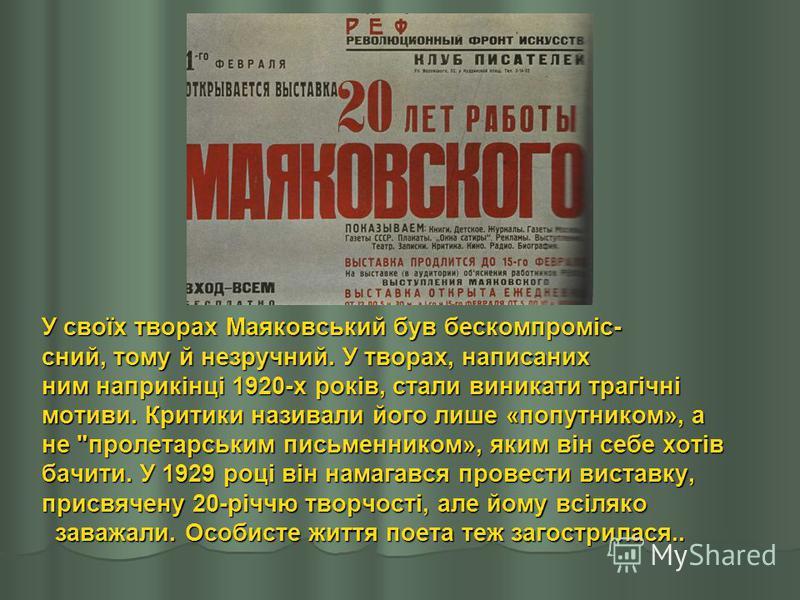 У своїх творах Маяковський був бескомпроміс- сний, тому й незручний. У творах, написаних ним наприкінці 1920-х років, стали виникати трагічні мотиви. Критики називали його лише «попутником», а не