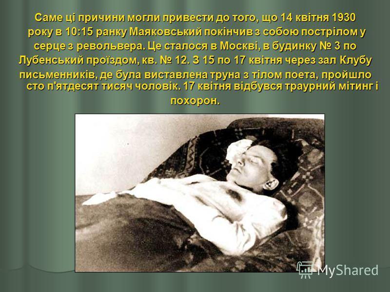 Саме ці причини могли привести до того, що 14 квітня 1930 року в 10:15 ранку Маяковський покінчив з собою пострілом у року в 10:15 ранку Маяковський покінчив з собою пострілом у серце з револьвера. Це сталося в Москві, в будинку 3 по Лубенський проїз