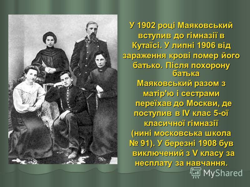У 1902 році Маяковський вступив до гімназії в Кутаїсі. У липні 1906 від зараження крові помер його батько. Після похорону батька Маяковський разом з матір'ю і сестрами переїхав до Москви, де переїхав до Москви, де поступив в IV клас 5-ої класичної гі
