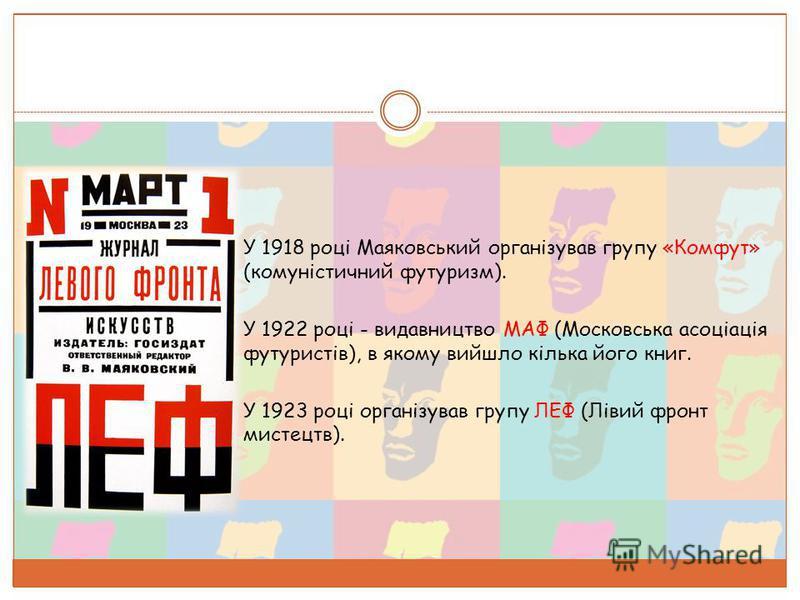 o У 1918 році Маяковський організував группу «Комфут» (комуністичний футуризм). o У 1922 році - видавництво МАФ (Московська асоціація футуристів), в якому вийшло кілька його книг. o У 1923 році організував группу ЛЕФ (Лівий фронт мистецтв).
