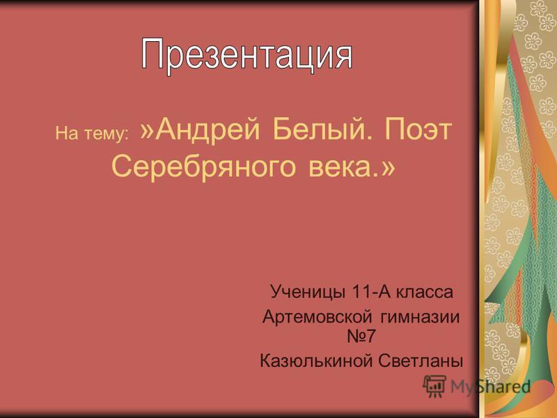 На тему: »Андрей Белый. Поэт Серебряного века.» Ученицы 11-А класса Артемовской гимназии 7 Казюлькиной Светланы