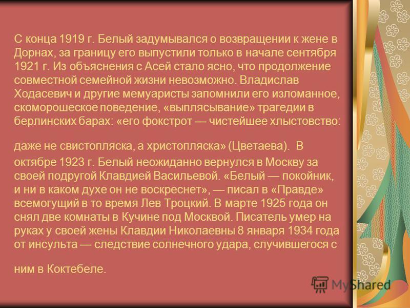 С конца 1919 г. Белый задумывался о возвращении к жене в Дорнах, за границу его выпустили только в начале сентября 1921 г. Из объяснения с Асей стало ясно, что продолжение совместной семейной жизни невозможно. Владислав Ходасевич и другие мемуаристы