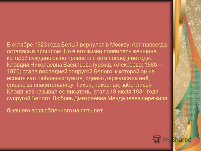 В октябре 1923 года Белый вернулся в Москву; Ася навсегда осталась в прошлом. Но в его жизни появилась женщина, которой суждено было провести с ним последние годы. Клавдия Николаевна Васильева (урожд. Алексеева; 1886 1970) стала последней подругой Бе