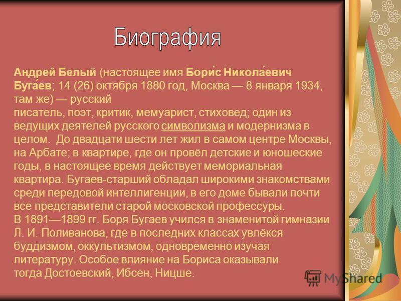 Андрей Белый (настоящее имя Бори́с Никола́евич Буга́ев; 14 (26) октября 1880 год, Москва 8 января 1934, там же) русский писатель, поэт, критик, мемуарист, стиховед; один из ведущих деятелей русского символизма и модернизма в целом. До двадцати шести