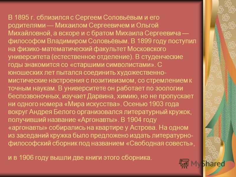 В 1895 г. сблизился с Сергеем Соловьёвым и его родителями Михаилом Сергеевичем и Ольгой Михайловной, а вскоре и с братом Михаила Сергеевича философом Владимиром Соловьёвым. В 1899 году поступил на физико-математический факультет Московского университ