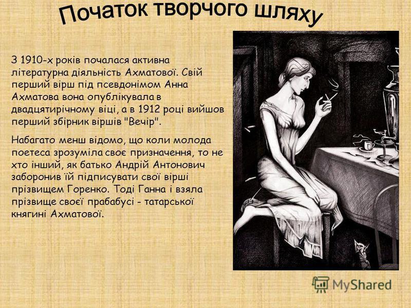 З 1910-х років почалася активна літературна діяльність Ахматової. Свій перший вірш під псевдонімом Анна Ахматова вона опублікувала в двадцятирічному віці, а в 1912 році вийшов перший збірник віршів