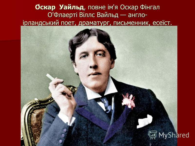 О́скар Уайльд, повне ім'я Оскар Фінгал О'Флаерті Віллс Вайльд англо- ірландський поет, драматург, письменник, есеїст.