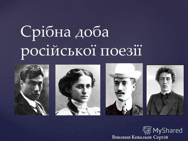 { Срібна доба російської поезії Виконав Ковальов Сергій