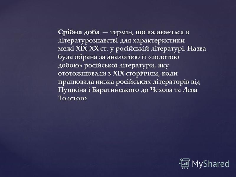 Срібна доба термін, що вживається в літературознавстві для характеристики межі XIX-XX ст. у російській літературі. Назва була обрана за аналогією із «золотою добою» російської літератури, яку ототожнювали з XIX сторіччям, коли працювала низка російсь